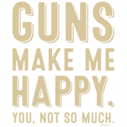GUNS MAKE ME HAPPY