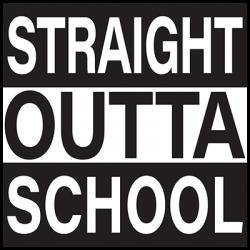 STRAIGHT OUTTA SCHOOL