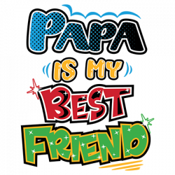 PAPA IS MY BEST FRIEND